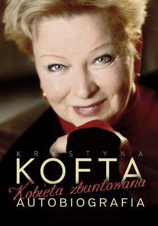 Okładka książki Krystyna Kofta. Kobieta zbuntowana. Autobiografia