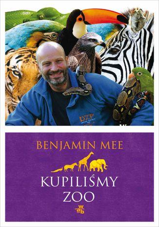 Okładka książki Kupiliśmy ZOO. Niesamowita, lecz prawdziwa historia podupadającego zoo i dwustu zwierząt, które na zawsze odmieniły pewną rodzinę