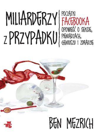 Okładka książki Miliarderzy z przypadku. Początki Facebooka. Opowieść o seksie, pieniądzach, geniuszu i zdradzie