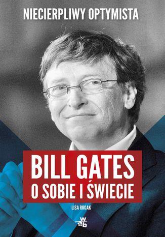 Okładka książki Niecierpliwy optymista. Bill Gates o sobie i świecie