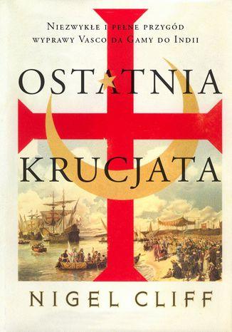 Okładka książki/ebooka Ostatnia krucjata. Niezwykłe i pełne przygód wyprawy Vasco da Gamy do Indii