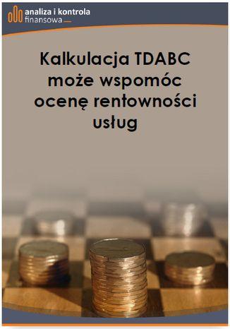 Okładka książki/ebooka Kalkulacja TDABC może wspomóc ocenę rentowności usług