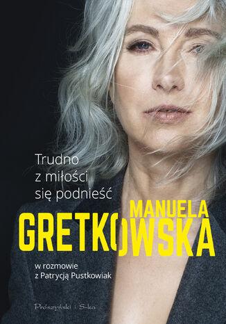 Okładka książki Trudno z miłości się podnieść. Manuela Gretkowska w rozmowie z Patrycją Pustkowiak