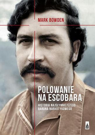 Okładka książki Polowanie na Escobara. Historia najsłynniejszego barona narkotykowego