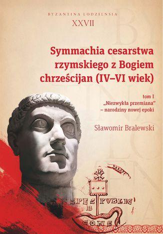 Okładka książki Symmachia cesarstwa rzymskiego z Bogiem chrześcijan (IV-VI wiek). T. 1. 'Niezwykła przemiana' - narodziny nowej epoki