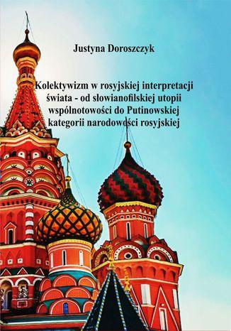 Okładka książki Kolektywizm w rosyjskiej interpretacji świata - od słowianofilskiej utopii wspólnotowości do Putinowskiej kategorii narodowości rosyjskiej
