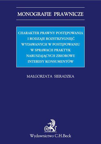Okładka książki Charakter prawny postępowania i rodzaje rozstrzygnięć wydawanych w postępowaniu w sprawach praktyk naruszających zbiorowe interesy konsumentów