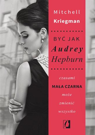 Okładka książki Być jak Audrey Hepburn. Czasami mała czarna może zmienić wszystko