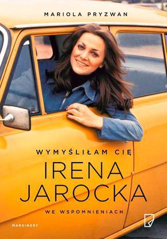 Okładka książki Wymyśliłam Cię Irena Jarocka we wspomnieniach