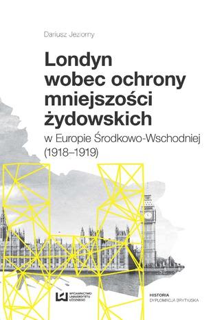 Okładka książki Londyn wobec ochrony mniejszości żydowskich w Europie Środkowo-Wschodniej (1918-1919)
