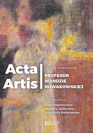 Okładka książki/ebooka Acta Artis. Studia ofiarowane Profesor Wandzie Nowakowskiej