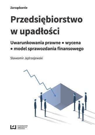 Okładka książki Przedsiębiorstwo w upadłości. Uwarunkowania prawne - wycena - model sprawozdania finansowego