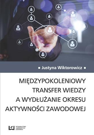 Okładka książki Międzypokoleniowy transfer wiedzy a wydłużanie okresu aktywności zawodowej