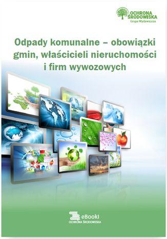 Okładka książki/ebooka Odpady komunalne - obowiązki gmin, właścicieli nieruchomości i firm wywozowych