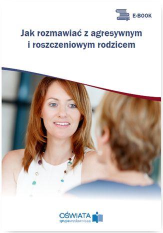 Okładka książki Jak rozmawiać z agresywnym i roszczeniowym rodzicem
