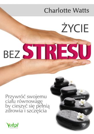Okładka książki/ebooka Życie bez stresu. Przywróć swojemu ciału równowagę, by cieszyć się pełnią zdrowia i szczęścia