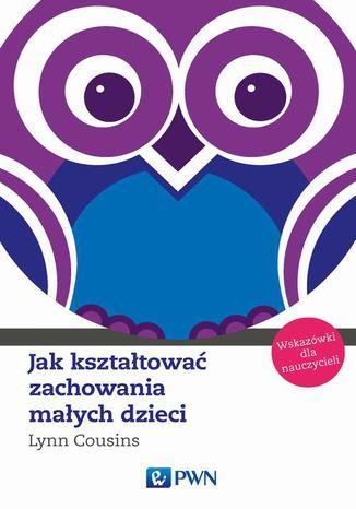 Okładka książki/ebooka Jak kształtować zachowania małych dzieci. Wskazówki dla nauczycieli