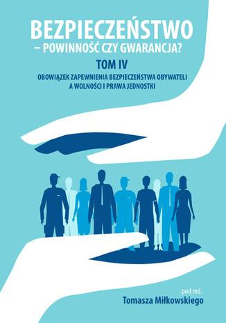 Okładka książki Bezpieczeństwo - powinność czy gwarancja. T. 4. Obowiązek zapewnienia bezpieczeństwa obywateli a wolności i prawa jednostki