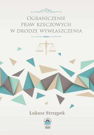 Okładka książki Ograniczenie praw rzeczowych w drodze wywłaszczenia