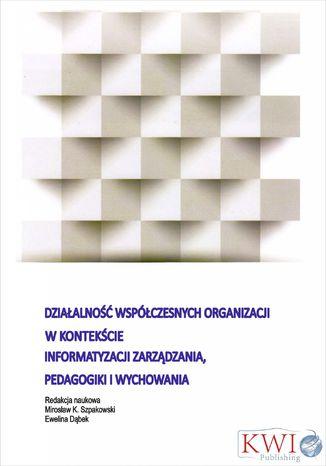 Okładka książki/ebooka Działalność współczesnych organizacji w kontekście informatyzacji zarządzania, pedagogiki i wychowania