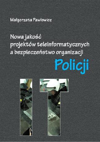 Okładka książki Nowa jakość projektów teleinformatycznych IT a bezpieczeństwo organizacji Policji
