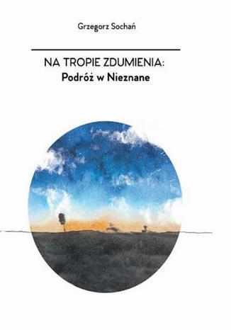 Okładka książki Na tropie zdumienia. Podróż w nieznane
