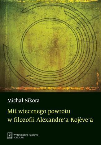 Okładka książki Mit wiecznego powrotu w filozofii Alexandre'a Kojeve'a