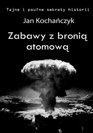 Okładka książki/ebooka Zabawy z bronią atomową