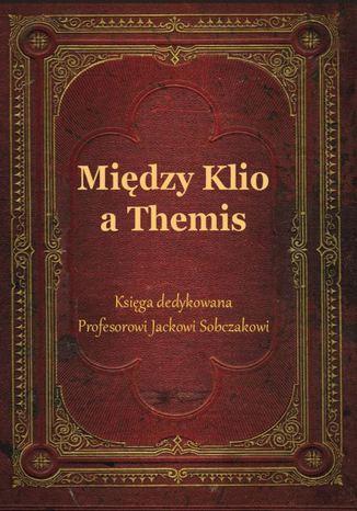 Okładka książki/ebooka Między Klio a Themis. Księga dedykowana Profesorowi Jackowi Sobczakowi