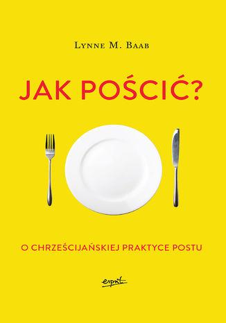 Okładka książki/ebooka Jak pościć?. O chrześcijańskiej praktyce postu