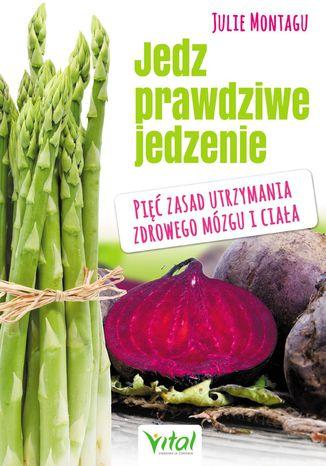 Okładka książki/ebooka Jedz prawdziwe jedzenie. Pięć zasad utrzymania zdrowego mózgu i ciała