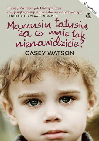 Okładka książki Mamusiu, tatusiu, za co mnie tak nienawidzicie?