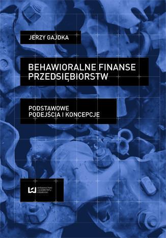 Okładka książki Behawioralne finanse przedsiębiorstw. Podstawowe podejścia i koncepcje