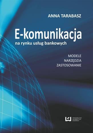 Okładka książki/ebooka E-komunikacja na rynku usług bankowych. Modele, narzędzia, zastosowanie
