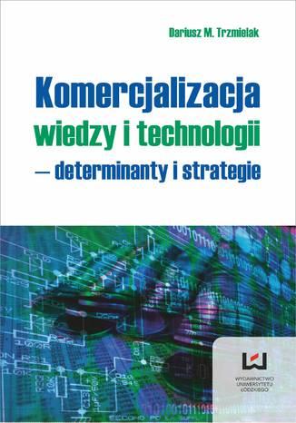 Okładka książki/ebooka Komercjalizacja wiedzy i technologii - determinanty i strategie