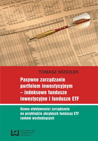 Okładka książki/ebooka Pasywne zarządzanie portfelem inwestycyjnym - indeksowe fundusze inwestycyjne i fundusze ETF. Ocena efektywności zarządzania na przykładzie akcyjnych funduszy ETF rynków wschodzących