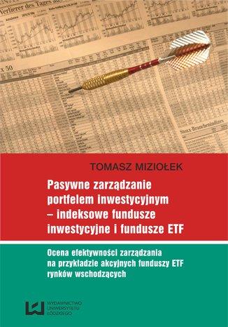 Okładka książki Pasywne zarządzanie portfelem inwestycyjnym - indeksowe fundusze inwestycyjne i fundusze ETF. Ocena efektywności zarządzania na przykładzie akcyjnych funduszy ETF rynków wschodzących