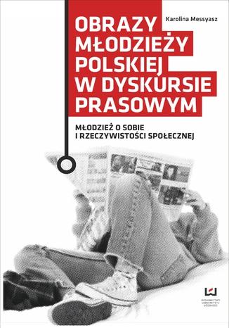 Okładka książki/ebooka Obrazy młodzieży polskiej w dyskursie prasowym. Młodzież o sobie i rzeczywistości społecznej
