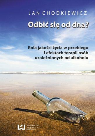 Okładka książki Odbić się od dna? Rola jakości życia w przebiegu i efektach terapii osób uzależnionych od alkoholu