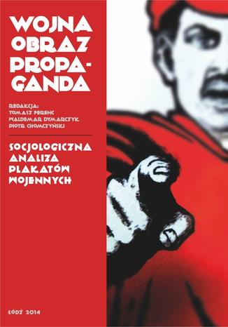 Okładka książki Wojna, obraz, propaganda. Socjologiczna analiza plakatów wojennych