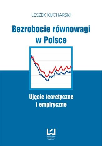 Okładka książki/ebooka Bezrobocie równowagi w Polsce. Ujęcie teoretyczne i empiryczne