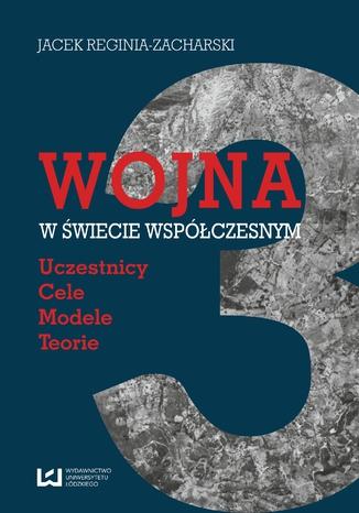 Okładka książki Wojna w świecie współczesnym. Uczestnicy - cele - modele - teorie