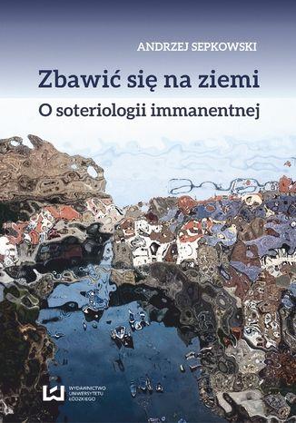 Okładka książki/ebooka Zbawić się na ziemi. O soteriologii immanentnej