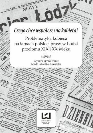Okładka książki Czego chce współczesna kobieta? Problematyka kobieca na łamach polskiej prasy w Łodzi przełomu XIX i XX wieku