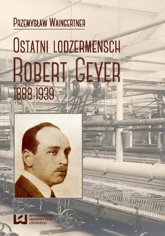 Okładka książki Ostatni lodzermensch. Robert Geyer 1888-1939