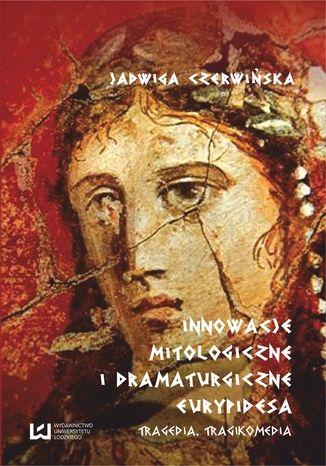 Okładka książki Innowacje mitologiczne i dramaturgiczne Eurypidesa. Tragedia, tragikomedia