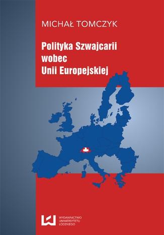 Okładka książki Polityka Szwajcarii wobec Unii Europejskiej