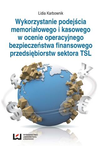 Okładka książki Wykorzystanie podejścia memoriałowego i kasowego w ocenie operacyjnego bezpieczeństwa finansowego przedsiębiorstw sektora TSL