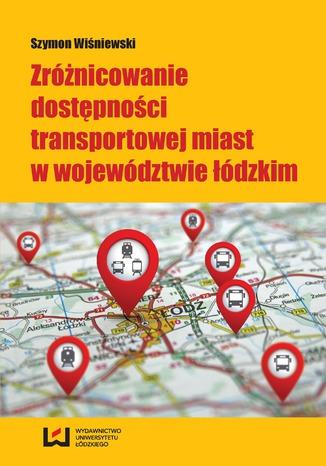 Okładka książki/ebooka Zróżnicowanie dostępności transportowej miast w województwie łódzkim