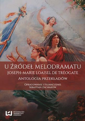 Okładka książki U źródeł melodramatu. Joseph-Marie Loaisel de Tréogate. Antologia przekładów
